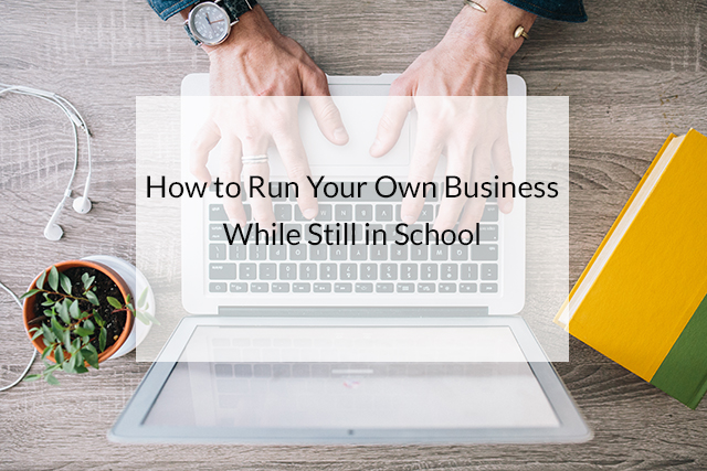 HOW TO RUN YOUR OWN BUSINESS WHILE STILL IN SCHOOL